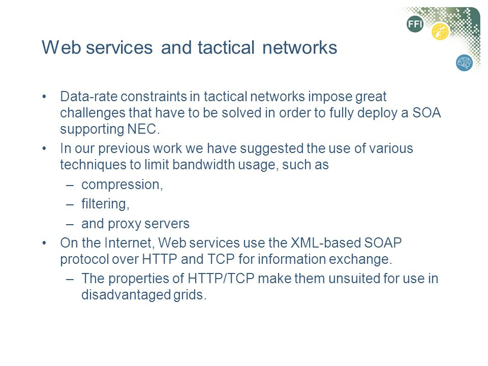 Web services and tactical networks Data-rate constraints in tactical networks impose great challenges that have to be solved in order to fully deploy a SOA supporting NEC.