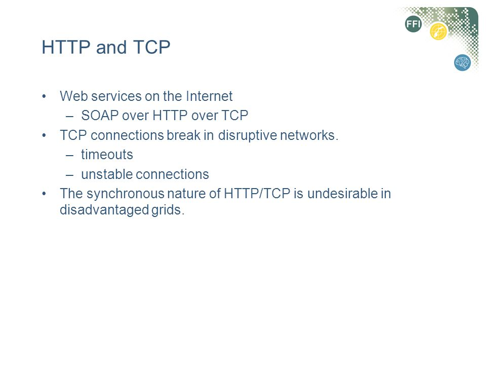 HTTP and TCP Web services on the Internet –SOAP over HTTP over TCP TCP connections break in disruptive networks. –timeouts –unstable connections The s