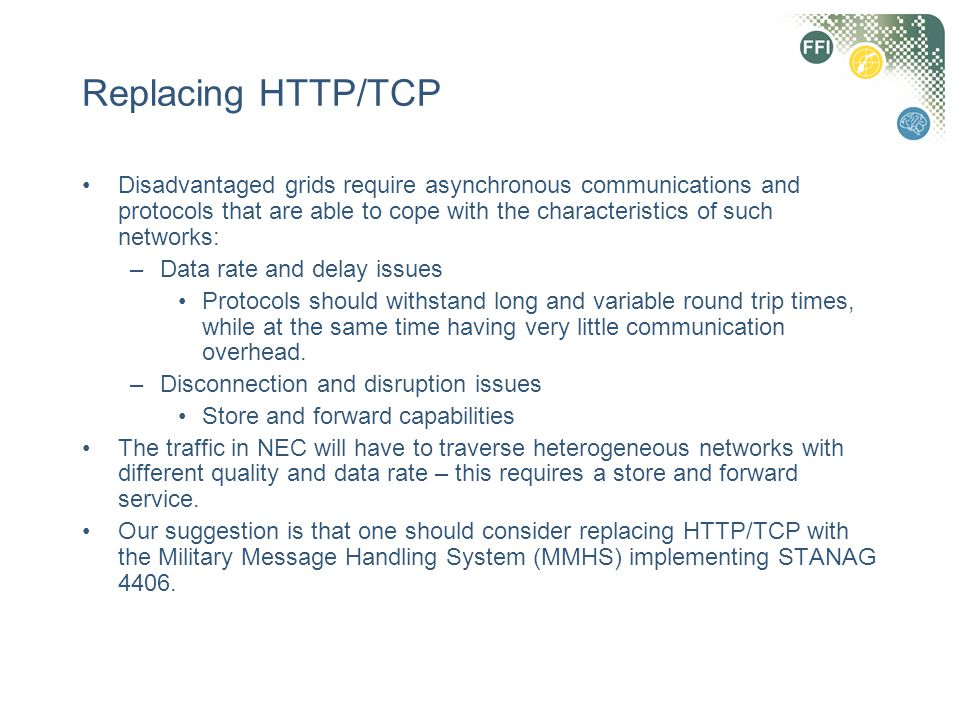 Replacing HTTP/TCP Disadvantaged grids require asynchronous communications and protocols that are able to cope with the characteristics of such networ