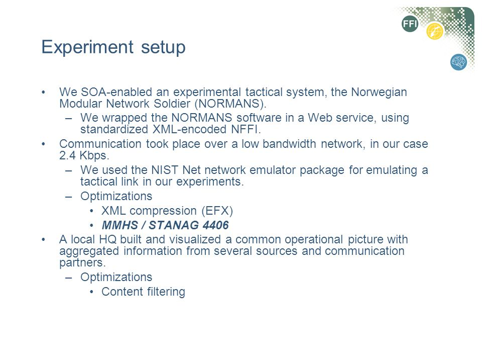 Experiment setup We SOA-enabled an experimental tactical system, the Norwegian Modular Network Soldier (NORMANS). –We wrapped the NORMANS software in