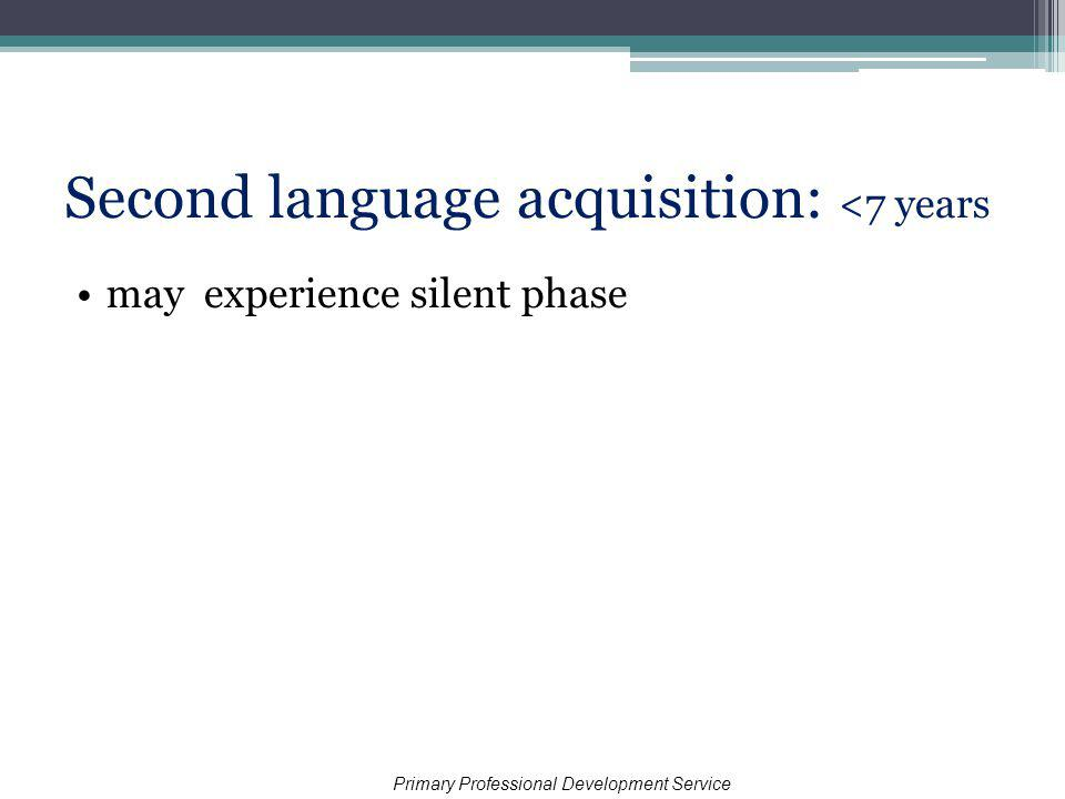 Second language acquisition: <7 years may experience silent phase Primary Professional Development Service