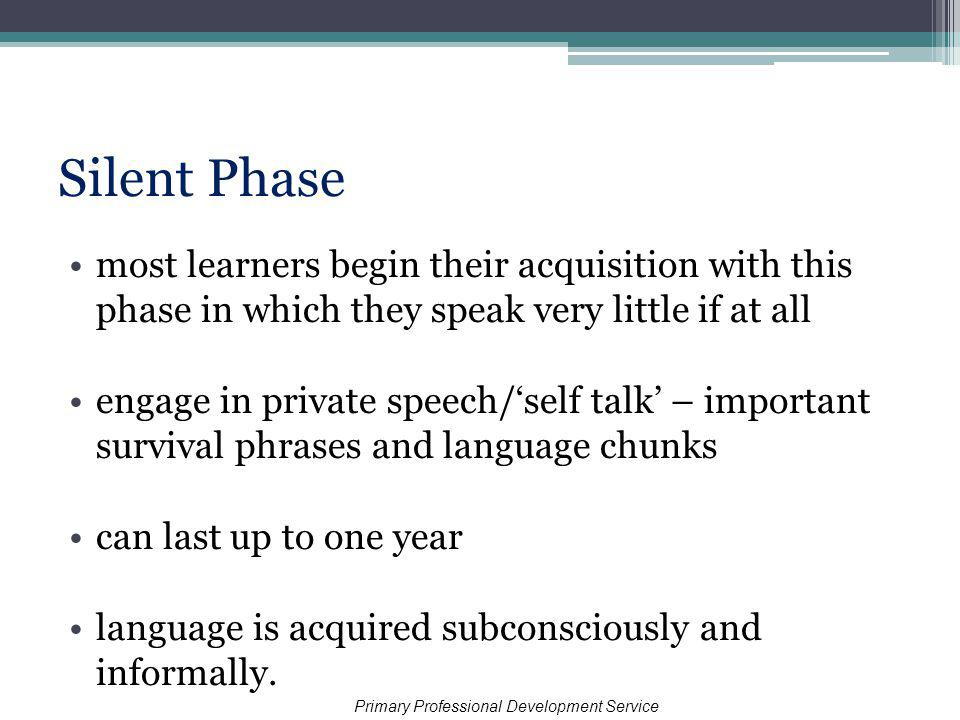 Silent Phase most learners begin their acquisition with this phase in which they speak very little if at all engage in private speech/self talk – important survival phrases and language chunks can last up to one year language is acquired subconsciously and informally.