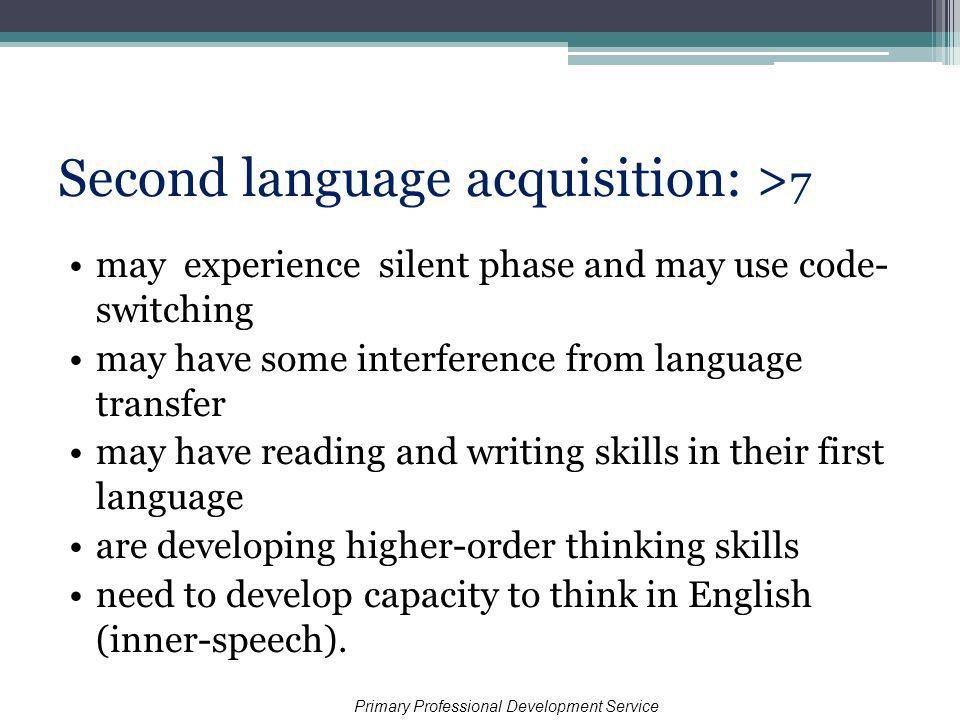 Second language acquisition: > 7 may experience silent phase and may use code- switching may have some interference from language transfer may have reading and writing skills in their first language are developing higher-order thinking skills need to develop capacity to think in English (inner-speech).