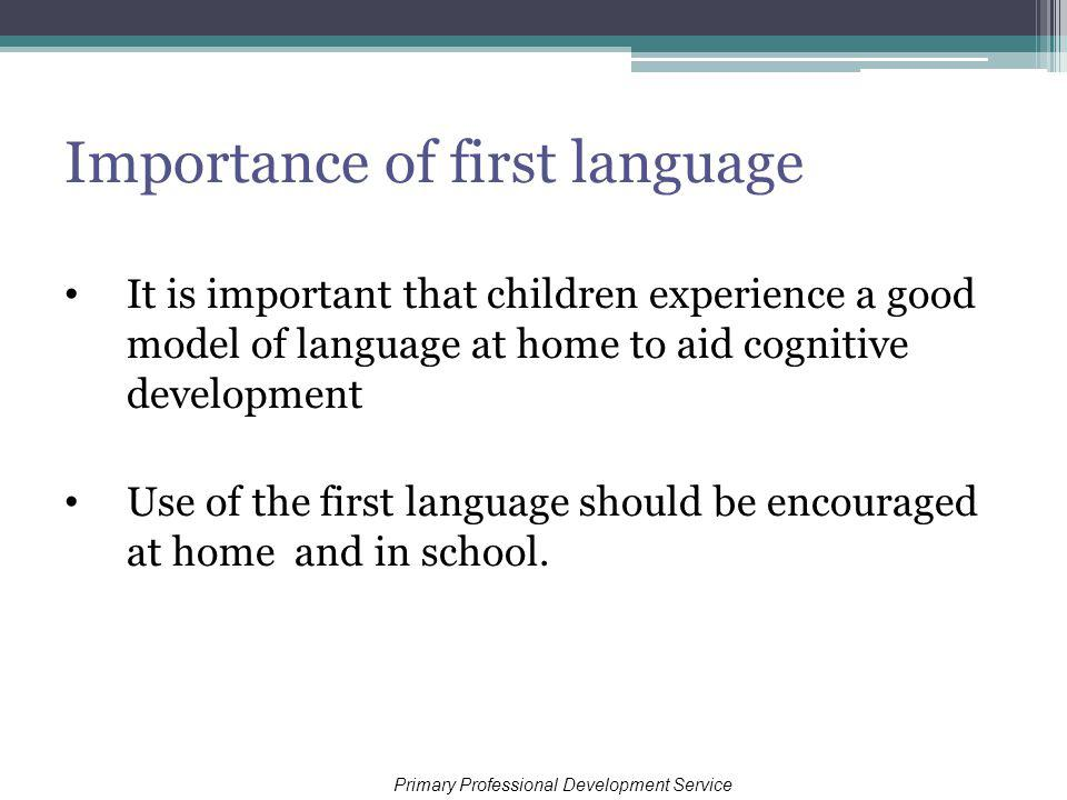 Importance of first language It is important that children experience a good model of language at home to aid cognitive development Use of the first language should be encouraged at home and in school.