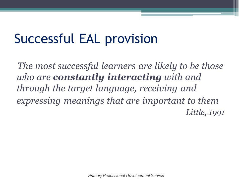 Successful EAL provision The most successful learners are likely to be those who are constantly interacting with and through the target language, receiving and expressing meanings that are important to them Little, 1991 Primary Professional Development Service