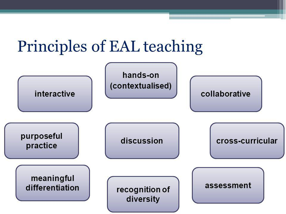 Principles of EAL teaching interactive hands-on (contextualised) collaborative purposeful practice discussioncross-curricular meaningful differentiation recognition of diversity assessment