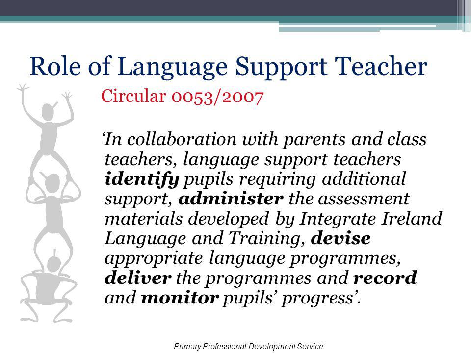 Role of Language Support Teacher Circular 0053/2007 In collaboration with parents and class teachers, language support teachers identify pupils requiring additional support, administer the assessment materials developed by Integrate Ireland Language and Training, devise appropriate language programmes, deliver the programmes and record and monitor pupils progress.