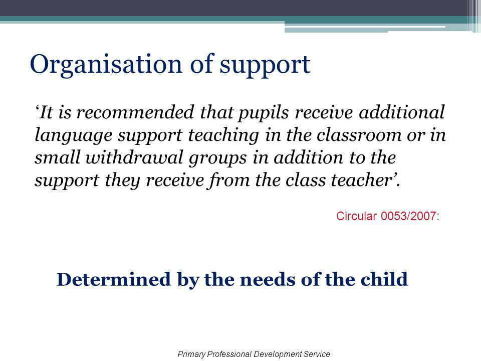 Organisation of support It is recommended that pupils receive additional language support teaching in the classroom or in small withdrawal groups in addition to the support they receive from the class teacher.