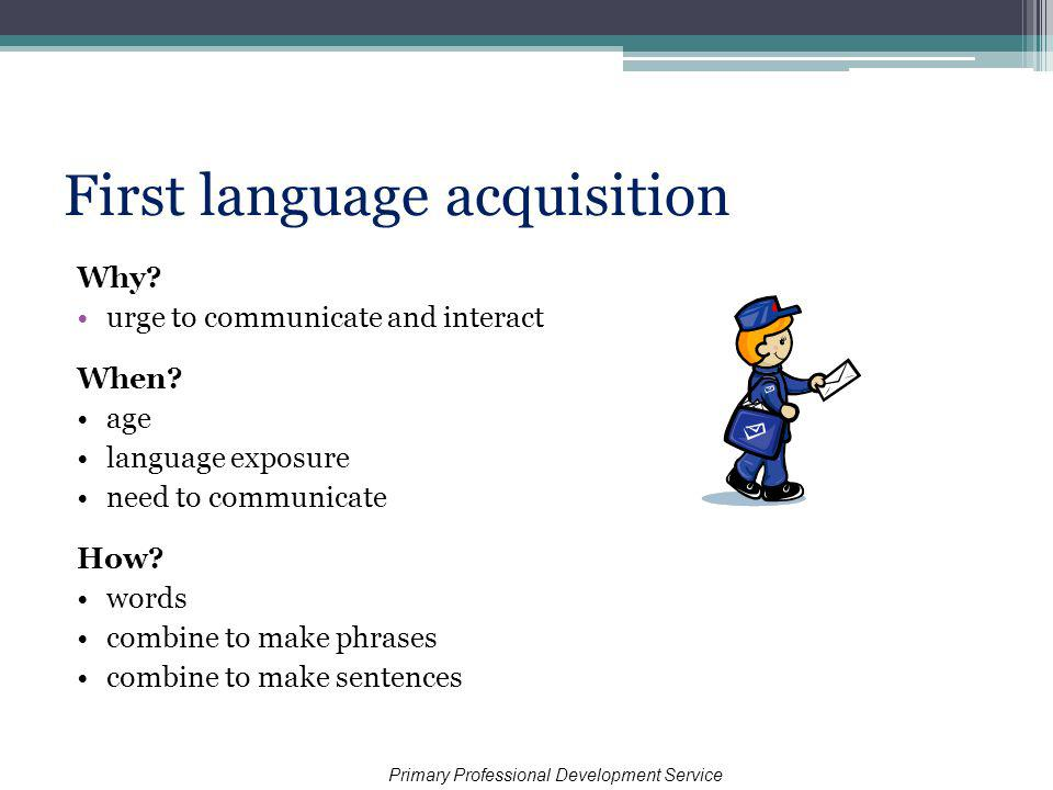 First language acquisition Why. urge to communicate and interact When.