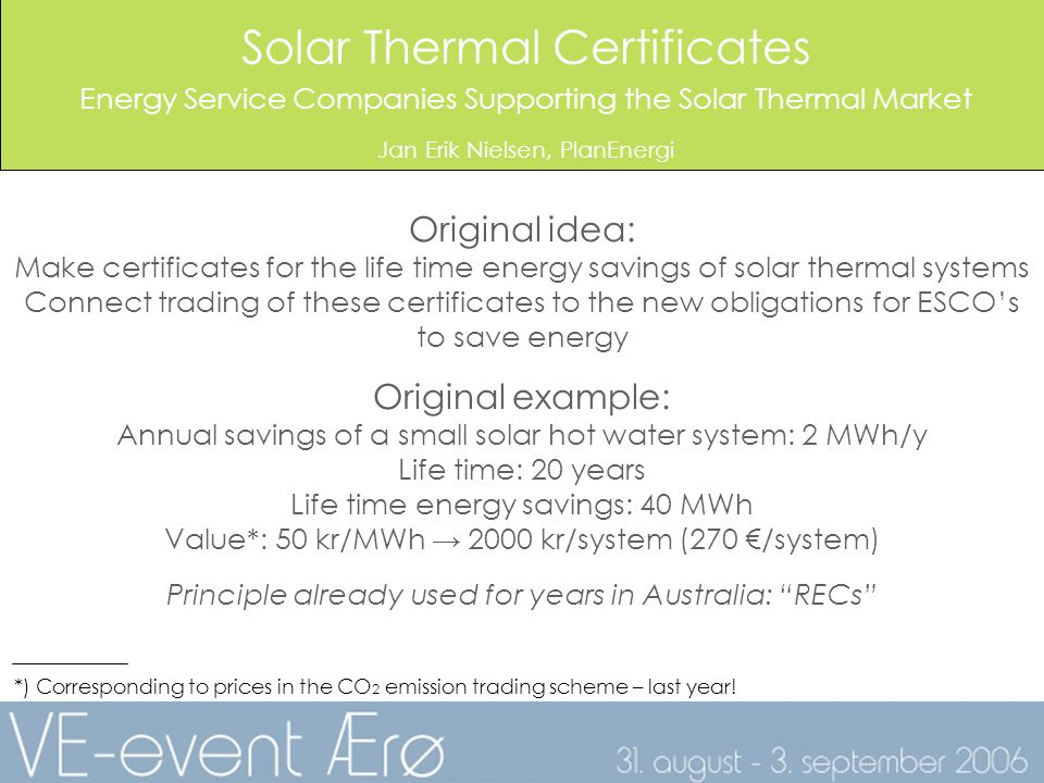 Solar Thermal Certificates Energy Service Companies Supporting the Solar Thermal Market Jan Erik Nielsen, PlanEnergi Original idea: Make certificates for the life time energy savings of solar thermal systems Connect trading of these certificates to the new obligations for ESCOs to save energy Original example: Annual savings of a small solar hot water system: 2 MWh/y Life time: 20 years Life time energy savings: 40 MWh Value*: 50 kr/MWh 2000 kr/system (270 /system) Principle already used for years in Australia: RECs *) Corresponding to prices in the CO 2 emission trading scheme – last year!