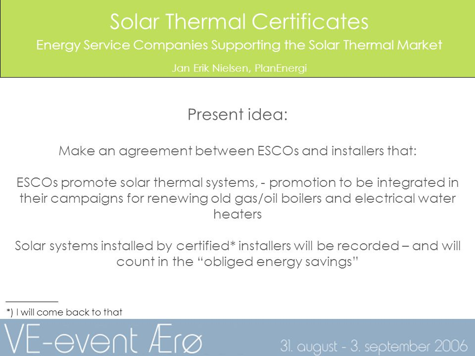 Solar Thermal Certificates Energy Service Companies Supporting the Solar Thermal Market Jan Erik Nielsen, PlanEnergi Present idea: Make an agreement between ESCOs and installers that: ESCOs promote solar thermal systems, - promotion to be integrated in their campaigns for renewing old gas/oil boilers and electrical water heaters Solar systems installed by certified* installers will be recorded – and will count in the obliged energy savings *) I will come back to that