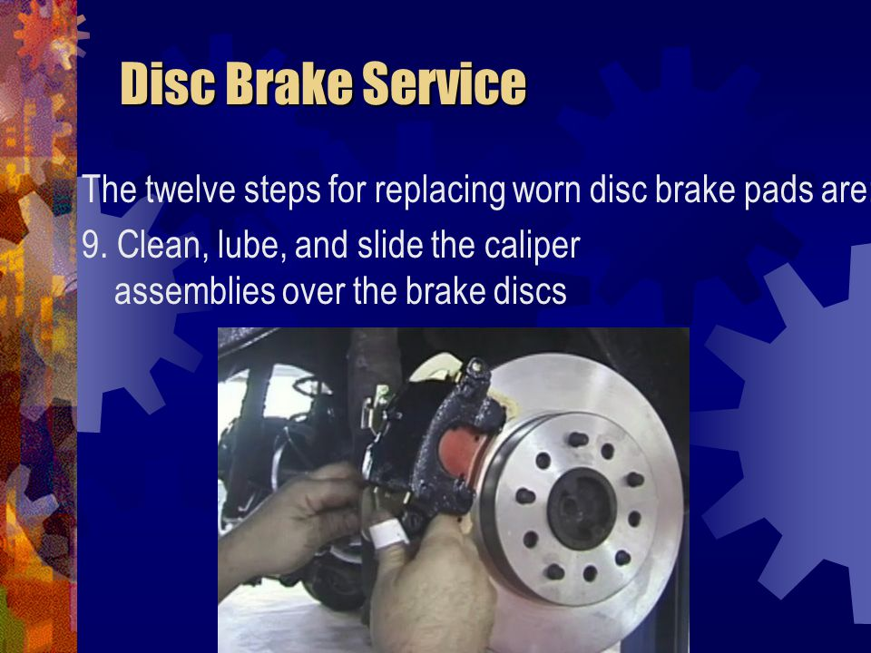 Disc Brake Service Disc Brake Service The twelve steps for replacing worn disc brake pads are: 9. Clean, lube, and slide the caliper assemblies over t