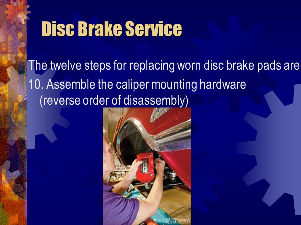 Disc Brake Service Disc Brake Service The twelve steps for replacing worn disc brake pads are: 10. Assemble the caliper mounting hardware (reverse ord