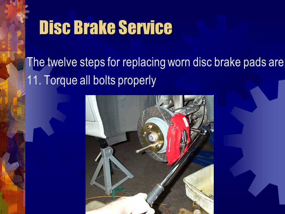 Disc Brake Service Disc Brake Service The twelve steps for replacing worn disc brake pads are: 11. Torque all bolts properly