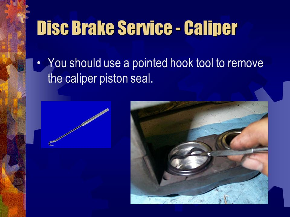 Disc Brake Service - Caliper You should use a pointed hook tool to remove the caliper piston seal.