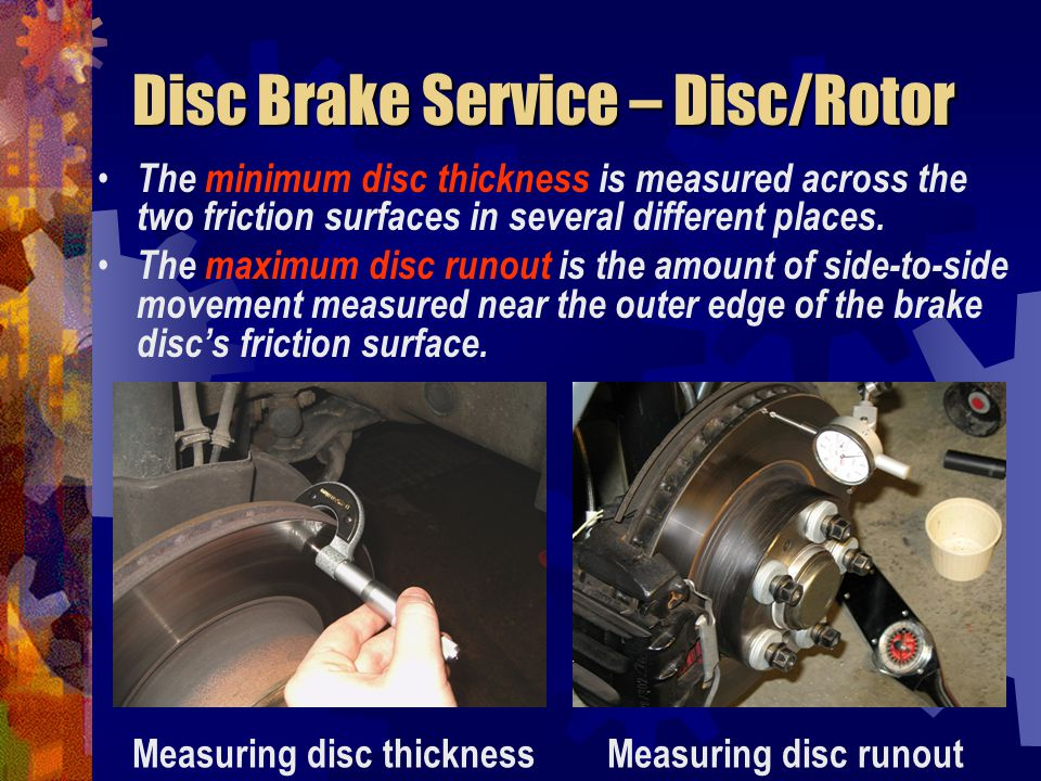 Disc Brake Service – Disc/Rotor The minimum disc thickness is measured across the two friction surfaces in several different places. The maximum disc