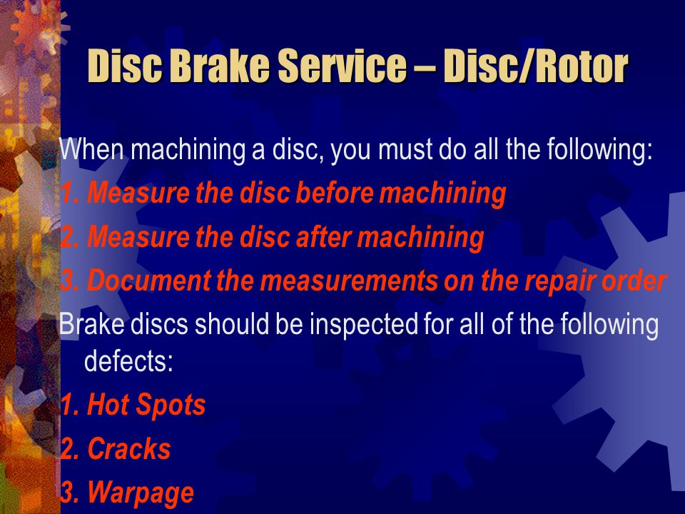 Disc Brake Service – Disc/Rotor When machining a disc, you must do all the following: 1. Measure the disc before machining 2. Measure the disc after m