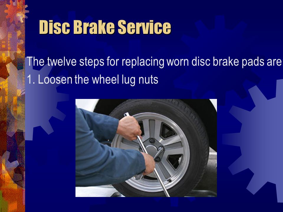 Disc Brake Service Disc Brake Service The twelve steps for replacing worn disc brake pads are: 12.