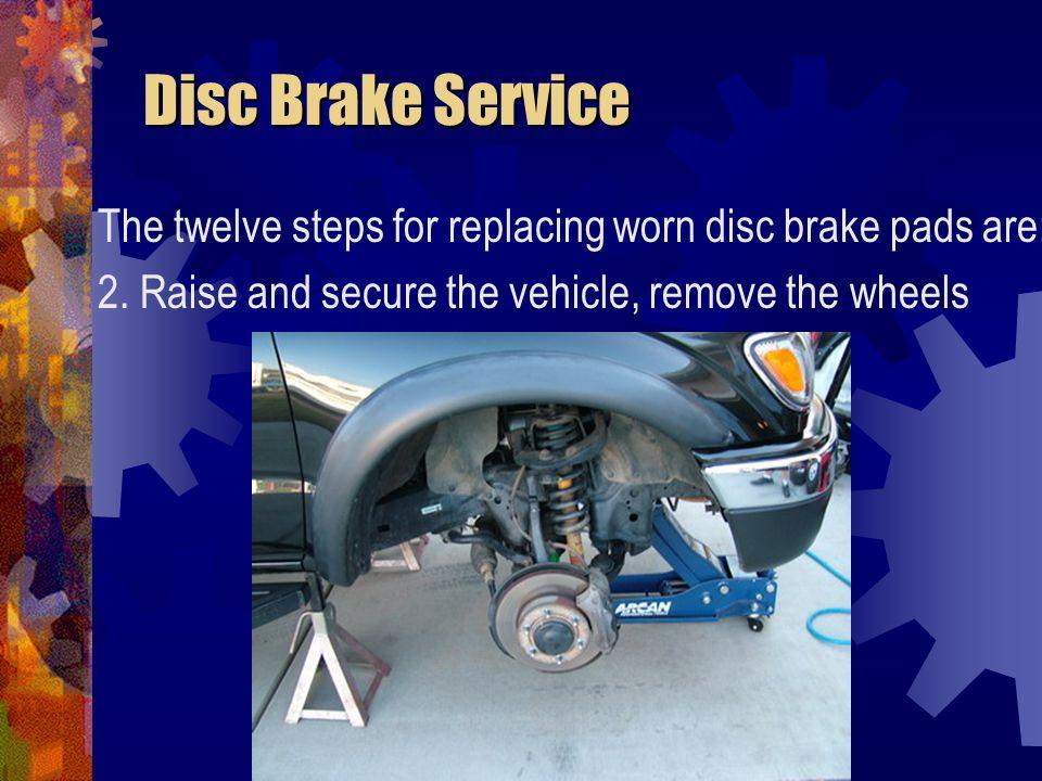Disc Brake Service Disc Brake Service The twelve steps for replacing worn disc brake pads are: 3.