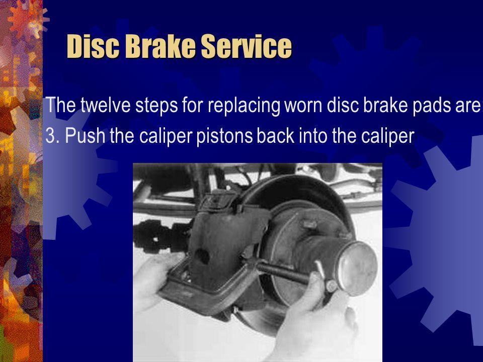 Disc Brake Service Disc Brake Service The twelve steps for replacing worn disc brake pads are: 4.
