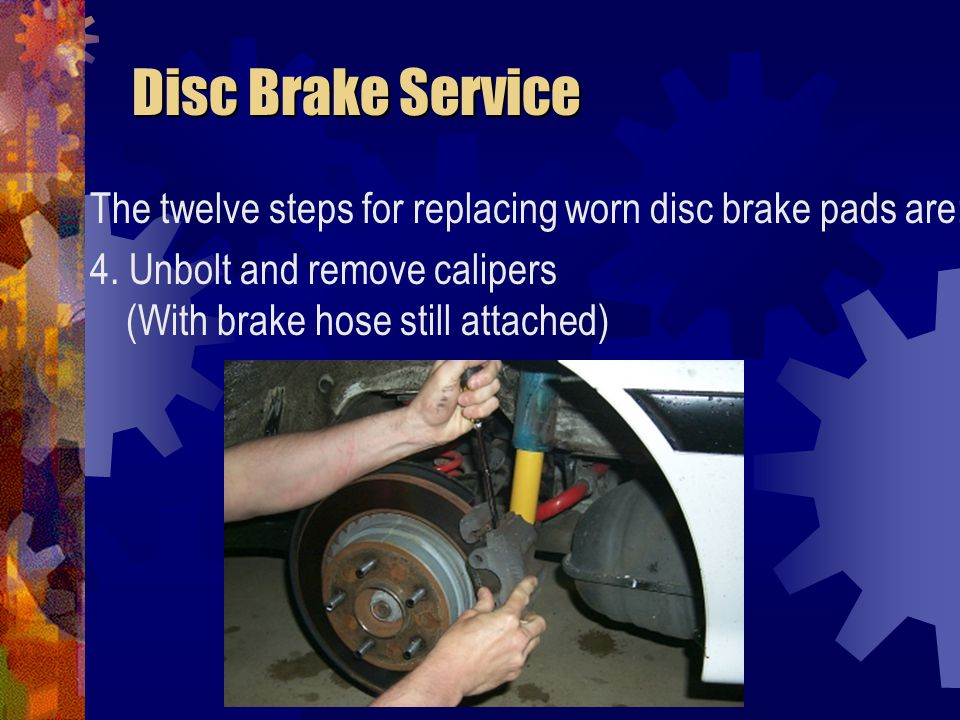 Disc Brake Service Disc Brake Service The twelve steps for replacing worn disc brake pads are: 4. Unbolt and remove calipers (With brake hose still at