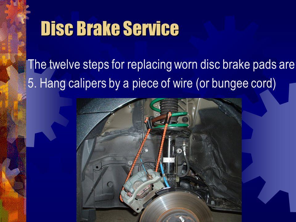 Disc Brake Service Disc Brake Service The twelve steps for replacing worn disc brake pads are: 6.