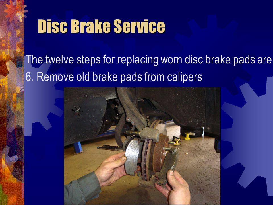 Disc Brake Service Disc Brake Service The twelve steps for replacing worn disc brake pads are: 7.