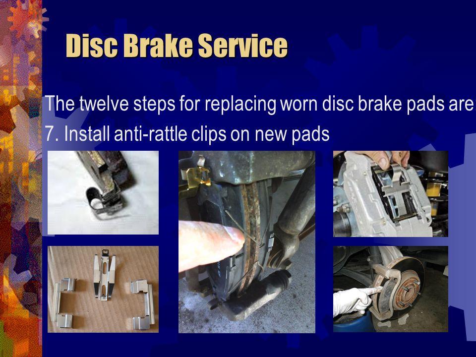 Disc Brake Service Disc Brake Service The twelve steps for replacing worn disc brake pads are: 8.