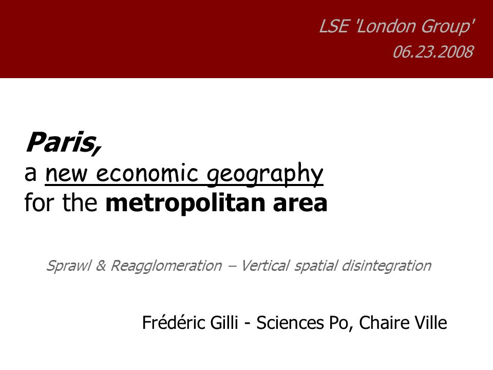 Paris, a new economic geography for the metropolitan area Sprawl & Reagglomeration – Vertical spatial disintegration Frédéric Gilli - Sciences Po, Chaire Ville LSE London Group 06.23.2008