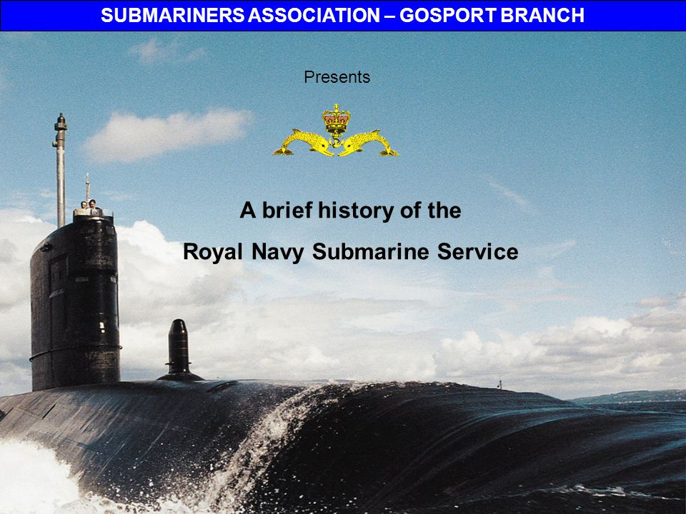 2 © Submariners Association – Gosport Branch In the beginning The Royal Navy submarine service began in 1901 with the purchase of its first submarines.