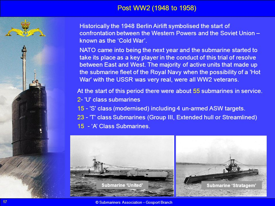 17 © Submariners Association – Gosport Branch Post WW2 (1948 to 1958) Historically the 1948 Berlin Airlift symbolised the start of confrontation betwe