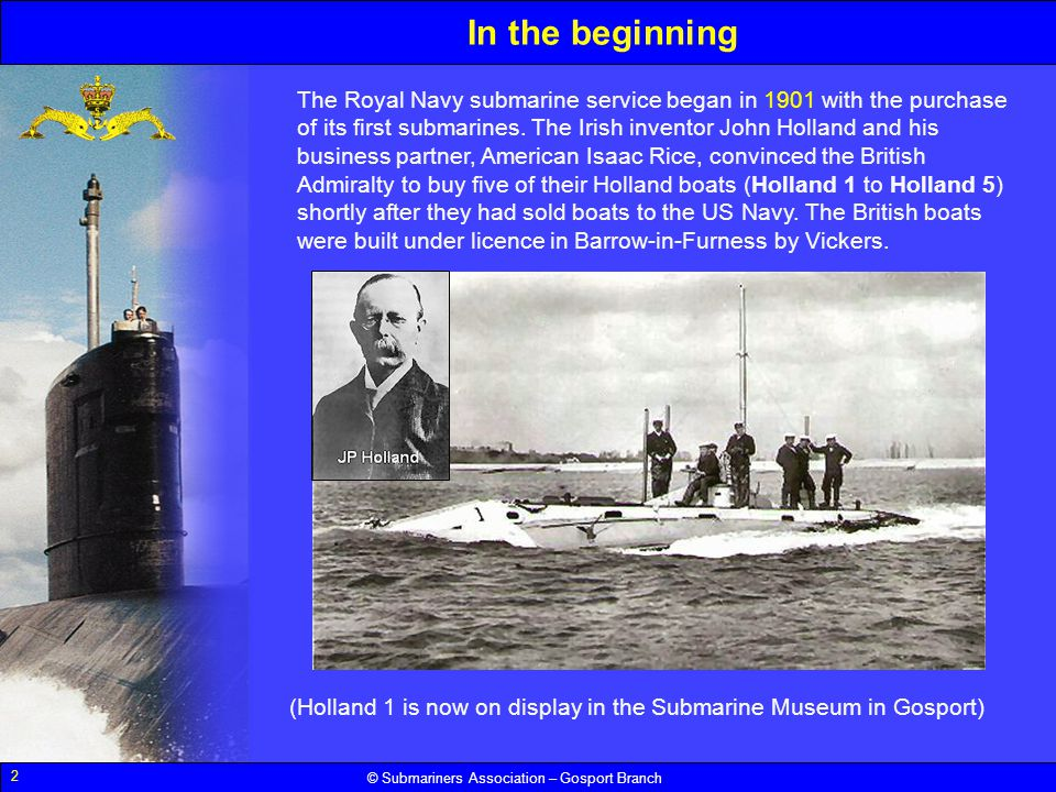 2 © Submariners Association – Gosport Branch In the beginning The Royal Navy submarine service began in 1901 with the purchase of its first submarines