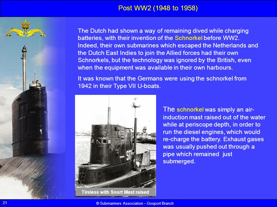 21 © Submariners Association – Gosport Branch The Dutch had shown a way of remaining dived while charging batteries, with their invention of the Schno