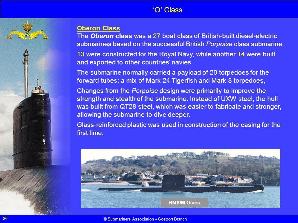 26 © Submariners Association – Gosport Branch O Class Oberon Class The Oberon class was a 27 boat class of British-built diesel-electric submarines ba