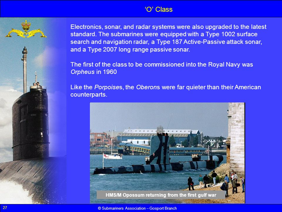 27 © Submariners Association – Gosport Branch Electronics, sonar, and radar systems were also upgraded to the latest standard. The submarines were equ
