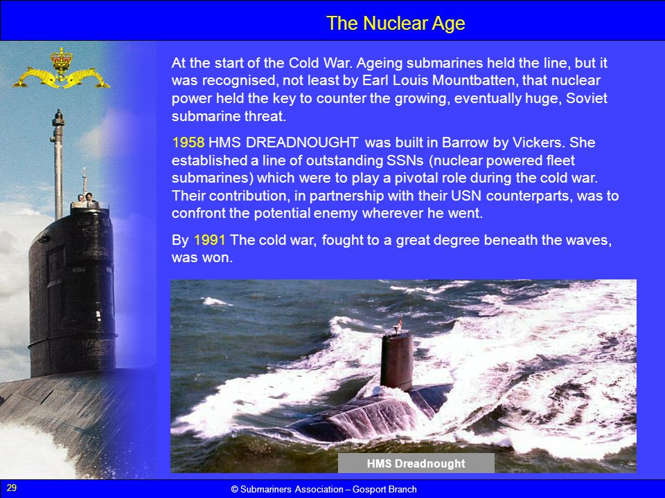 29 © Submariners Association – Gosport Branch The Nuclear Age At the start of the Cold War. Ageing submarines held the line, but it was recognised, no