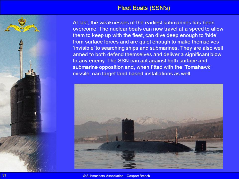 31 © Submariners Association – Gosport Branch Fleet Boats (SSNs) At last, the weaknesses of the earliest submarines has been overcome. The nuclear boa