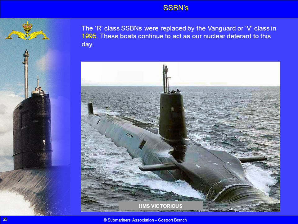 35 © Submariners Association – Gosport Branch SSBNs The R class SSBNs were replaced by the Vanguard or V class in 1995. These boats continue to act as