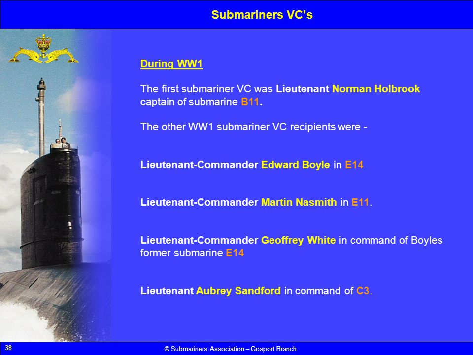 38 © Submariners Association – Gosport Branch During WW1 The first submariner VC was Lieutenant Norman Holbrook captain of submarine B11. The other WW