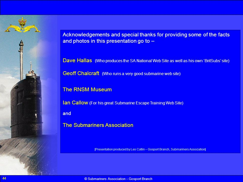 44 © Submariners Association – Gosport Branch Acknowledgements and special thanks for providing some of the facts and photos in this presentation go t