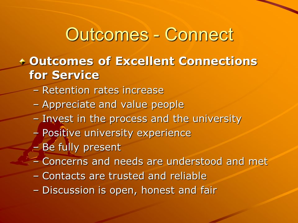 Outcomes - Connect Outcomes of Excellent Connections for Service –Retention rates increase –Appreciate and value people –Invest in the process and the university –Positive university experience –Be fully present –Concerns and needs are understood and met –Contacts are trusted and reliable –Discussion is open, honest and fair