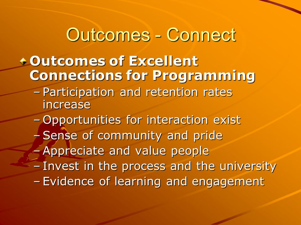 Outcomes - Connect Outcomes of Excellent Connections for Programming –Participation and retention rates increase –Opportunities for interaction exist –Sense of community and pride –Appreciate and value people –Invest in the process and the university –Evidence of learning and engagement