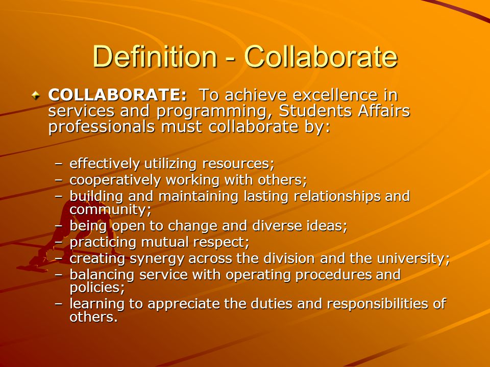 Definition - Collaborate COLLABORATE: To achieve excellence in services and programming, Students Affairs professionals must collaborate by: –effectively utilizing resources; –cooperatively working with others; –building and maintaining lasting relationships and community; –being open to change and diverse ideas; –practicing mutual respect; –creating synergy across the division and the university; –balancing service with operating procedures and policies; –learning to appreciate the duties and responsibilities of others.