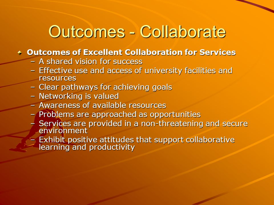 Outcomes - Collaborate Outcomes of Excellent Collaboration for Services –A shared vision for success –Effective use and access of university facilities and resources –Clear pathways for achieving goals –Networking is valued –Awareness of available resources –Problems are approached as opportunities –Services are provided in a non-threatening and secure environment –Exhibit positive attitudes that support collaborative learning and productivity