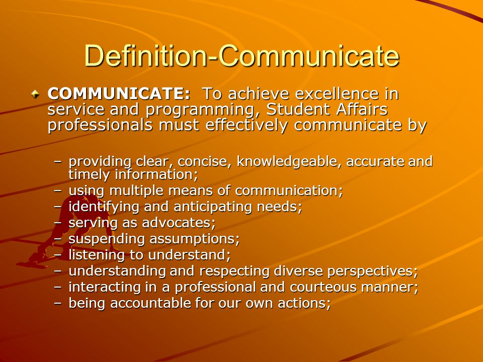 Definition-Communicate COMMUNICATE: To achieve excellence in service and programming, Student Affairs professionals must effectively communicate by –providing clear, concise, knowledgeable, accurate and timely information; –using multiple means of communication; –identifying and anticipating needs; –serving as advocates; –suspending assumptions; –listening to understand; –understanding and respecting diverse perspectives; –interacting in a professional and courteous manner; –being accountable for our own actions;