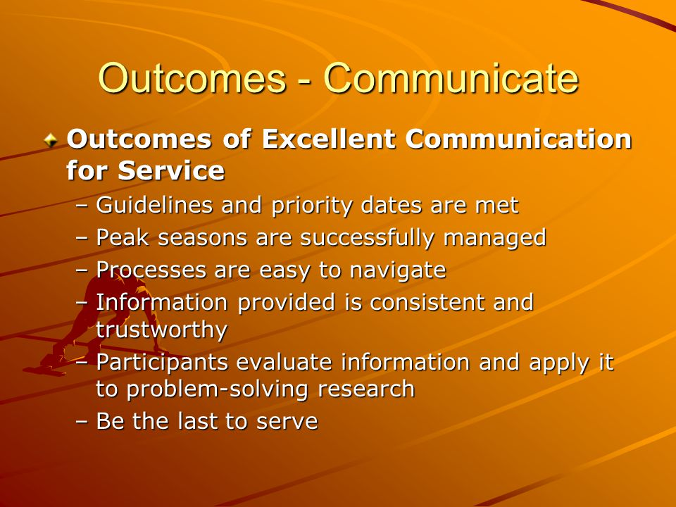 Outcomes - Communicate Outcomes of Excellent Communication for Service –Guidelines and priority dates are met –Peak seasons are successfully managed –Processes are easy to navigate –Information provided is consistent and trustworthy –Participants evaluate information and apply it to problem-solving research –Be the last to serve