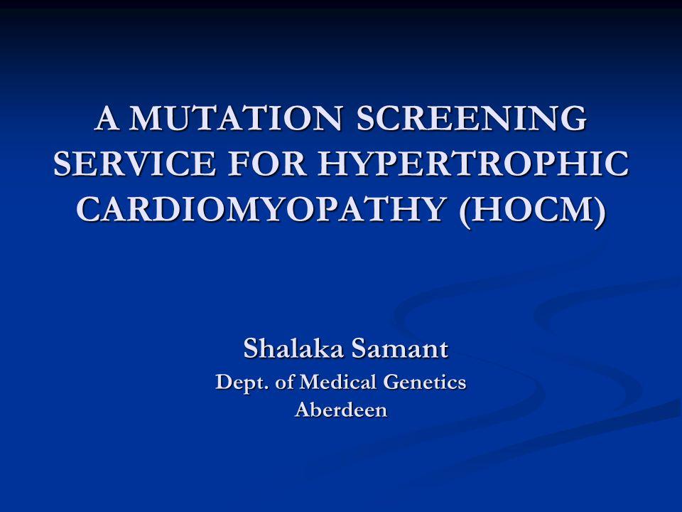 A MUTATION SCREENING SERVICE FOR HYPERTROPHIC CARDIOMYOPATHY (HOCM) Shalaka Samant Dept. of Medical Genetics Aberdeen