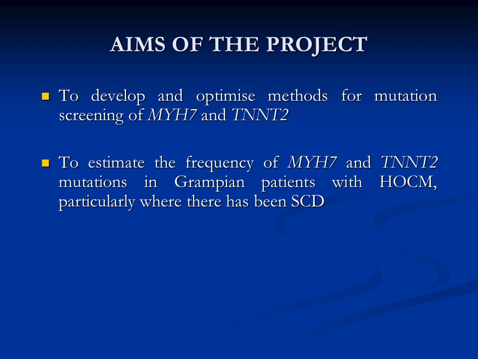 AIMS OF THE PROJECT To develop and optimise methods for mutation screening of MYH7 and TNNT2 To develop and optimise methods for mutation screening of