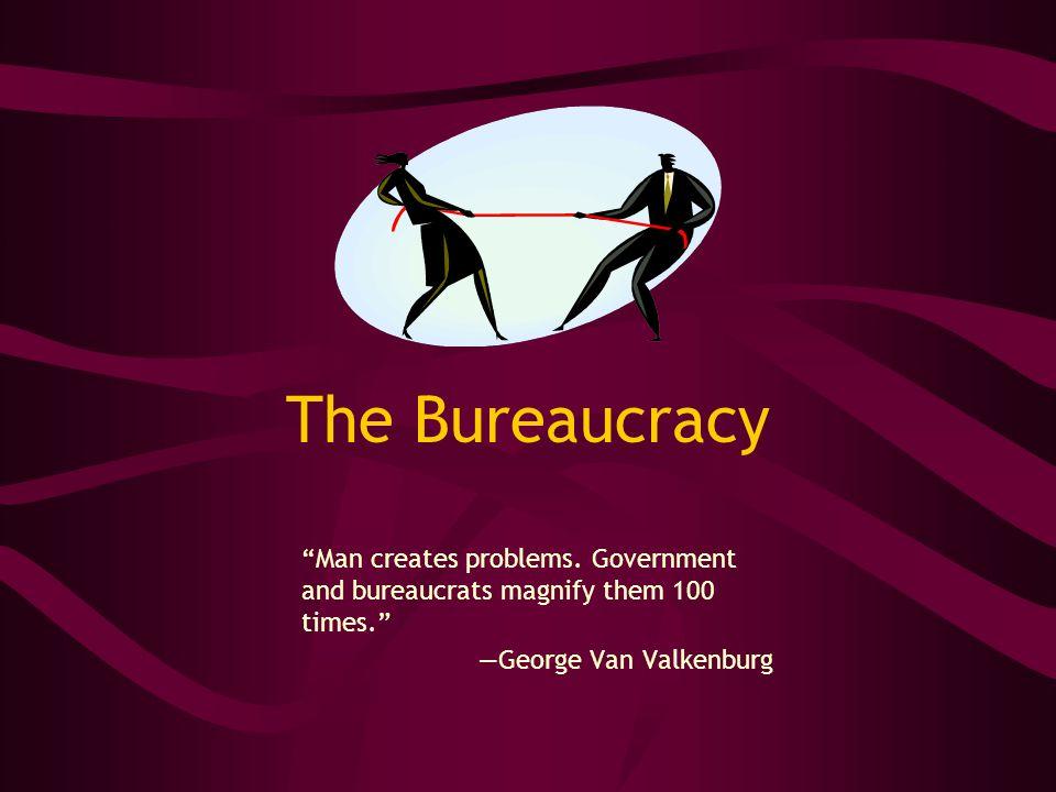 The Bureaucracy Man creates problems. Government and bureaucrats magnify them 100 times.