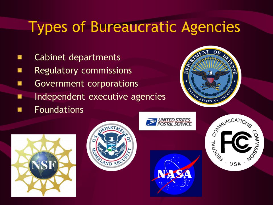 Types of Bureaucratic Agencies Cabinet departments Regulatory commissions Government corporations Independent executive agencies Foundations